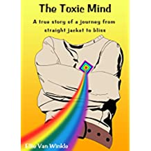 The Toxic Mind: A true story of a journey from straight jacket to bliss (English Edition)