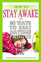 How to Stay Awake, and 30 ways to beat daytime fatigue by Evelyn Key (2014-11-08)