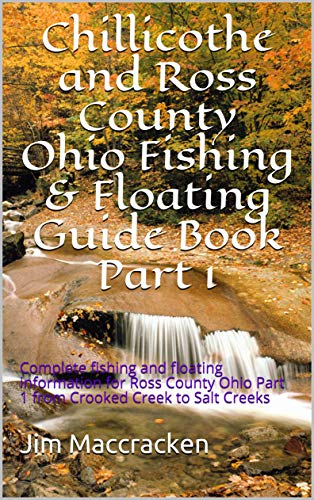 Chillicothe and Ross County Ohio Fishing & Floating Guide Book Part 1: Complete fishing and floating information for Ross County Ohio Part 1 from Crooked Creek to Salt Creeks (English Edition)