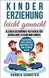 Kindererziehung leicht gemacht - Kleiner Erziehungs-Ratgeber für glückliche Eltern und Kinder - Erziehungstipps von der Babyphase bis zum Teenagealter