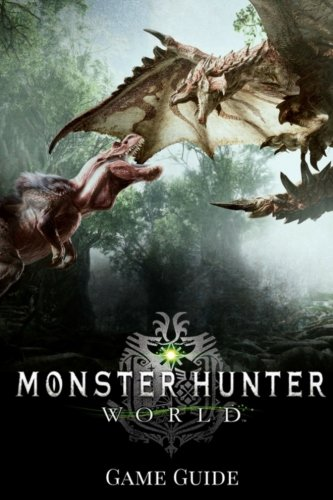 Monster Hunter: World Gаmе Guide: Includes Walkthroughs, Armor Skills, Weapons and more!