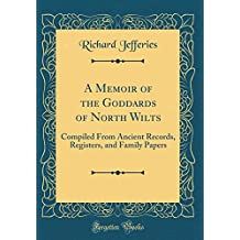 A Memoir of the Goddards of North Wilts: Compiled From Ancient Records, Registers, and Family Papers (Classic Reprint)