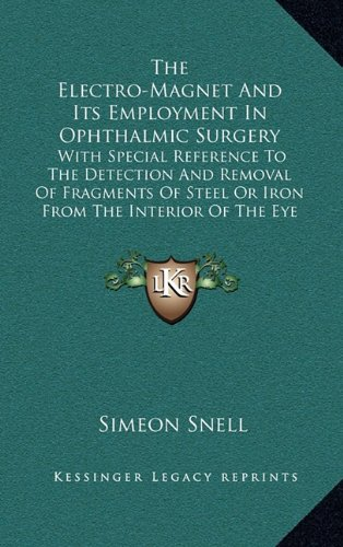 The Electro-Magnet and Its Employment in Ophthalmic Surgery: With Special Reference to the Detection and Removal of Fragments of Steel or Iron from th
