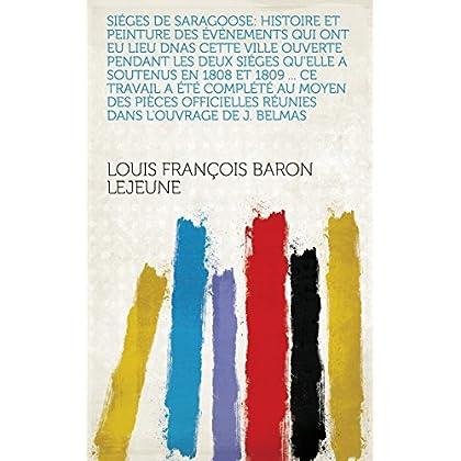 Siéges de Saragoose: Histoire et peinture des événements qui ont eu lieu dnas cette ville ouverte pendant les deux siéges qu'elle a soutenus en 1808 et ... réunies dans l'ouvrage de J. Belmas