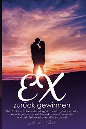 Ex zurück gewinnen Wie du deine Ex Freundin erfolgreich zurückgewinnen wirst, deine Beziehung rettest, Liebeskummer überwindest und dein Selbstvertrauen stärken kannst!