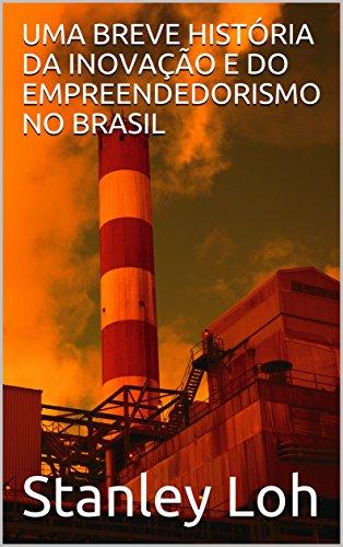 UMA BREVE HISTÓRIA DA INOVAÇÃO E DO EMPREENDEDORISMO NO BRASIL (Portuguese Edition)