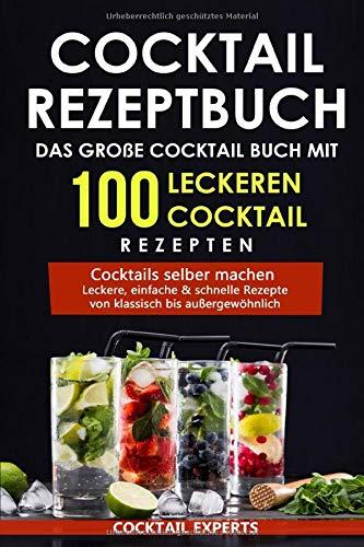 Cocktail Rezeptbuch - Das große Cocktail Buch mit 100 leckeren Cocktail Rezepten: Cocktails selber machen - Leckere, einfache & schnelle Rezepte von klassisch bis außergewöhnlich