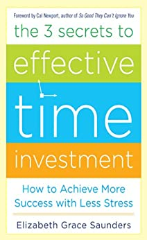The 3 Secrets to Effective Time Investment: Achieve More Success with Less Stress by [Saunders, Elizabeth Grace]