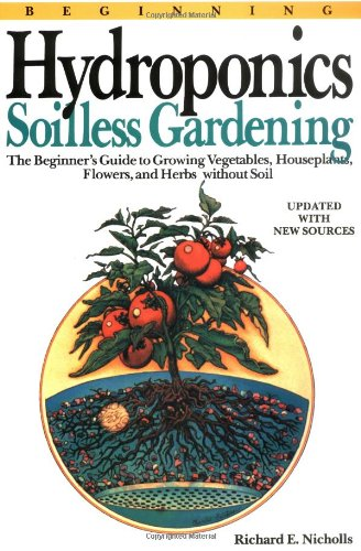 Beginning Hydroponics Revised Ed: Soilless Gardening - A Beginner's Guide to Growing Vegetables, House Plants, Flowers and Herbs Without Soil