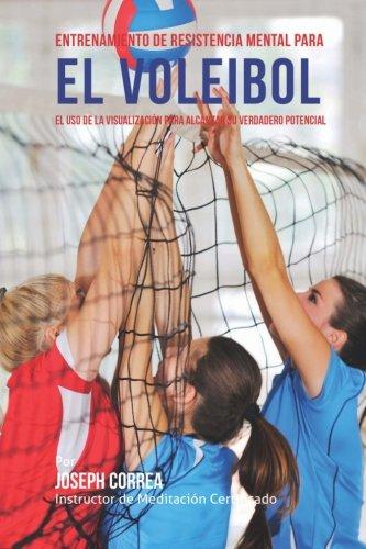 Entrenamiento de Resistencia Mental para el voleibol: El uso de la visualizacion para alcanzar su verdadero potencial por Joseph Correa (Instructor de Meditacion Certificado)