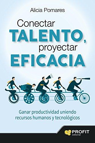 Conectar talento, proyectar eficacia: Ganar productividad uniendo recursos humanos y tecnológicos por Alicia Pomares Casado