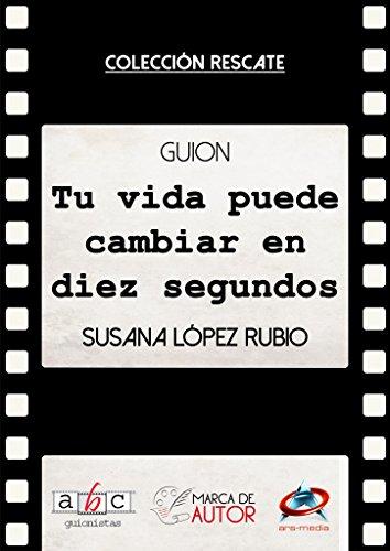Tu vida puede cambiar en diez segundos: Guion Cinematográfico (Colección Rescate - Marca de Autor) por Susana López Rubio
