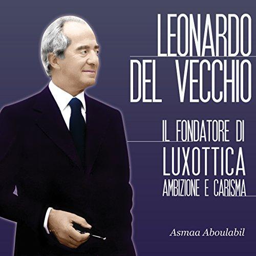 Leonardo Del Vecchio: Il fondatore di Luxottica - Ambizione e carisma  Audiolibri