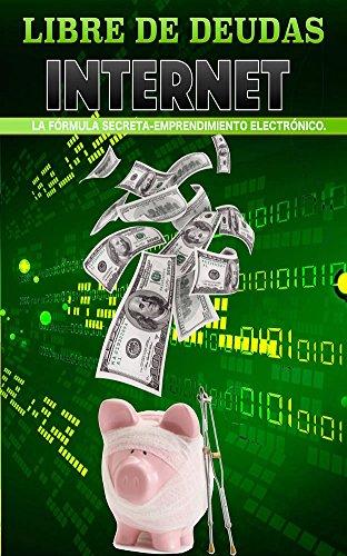 LIBRE DE DEUDAS: Internet - La Fórmula Secreta - Emprendimiento Electrónico por María Luisa Douriet
