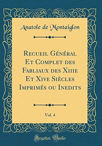 Recueil Général Et Complet des Fabliaux des Xiiie Et Xive Siècles Imprimés ou Inedits, Vol. 4 (Classic Reprint) par Anatole de Montaiglon