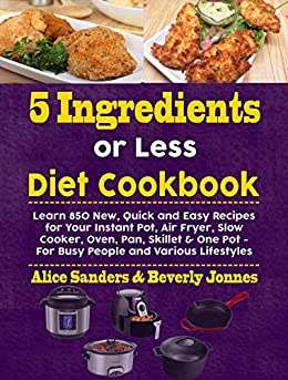 5 Ingredients or Less Diet Cookbook: Learn 850 New, Quick and Easy Recipes for Your Instant Pot, Air Fryer, Slow Cooker, Oven, Pan, Skillet & One Pot - ... and Various Lifestyles (English Edition) par [Sanders,  Alice, Jonnes, Beverly]
