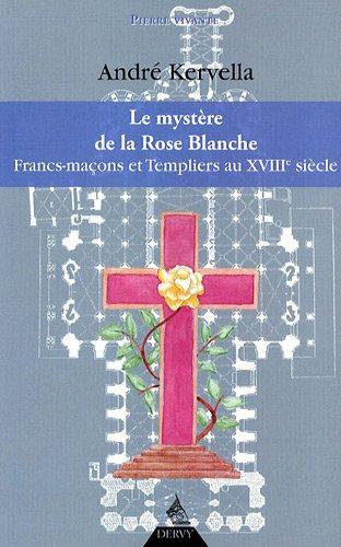 La mystère de la Rose Blanche : Francs-Maçons et templiers au XVIIIe siècle par André Kervella