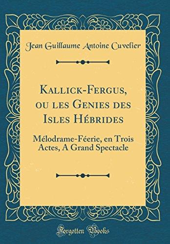 Kallick-Fergus, Ou Les Genies Des Isles Hbrides: Mlodrame-Ferie, En Trois Actes, a Grand Spectacle (Classic Reprint)