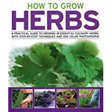 How to Grow Herbs: A Practical Guide to Growing 18 Essential Culinary Herbs, with Step-by-step Techniques