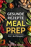 Meal Prep für Anfänger: Gesunde Rezepte, Meal Prep to go, Meal Prep Low Carb (German Edition)