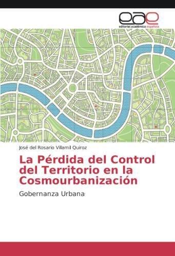 La Pérdida del Control del Territorio en la Cosmourbanización: Gobernanza Urbana por José del Rosario Villamil Quiroz