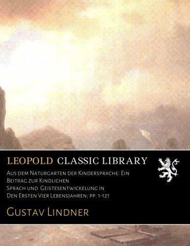 Aus dem Naturgarten der Kindersprache: Ein Beitrag zur Kindlichen Sprach und Geistesentwickelung in Den Ersten Vier Lebensjahren; pp. 1-121