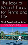 The Book of Mental Focus for Tennis and Life: Think Don't Just Play Series (Simple Tennis 2)