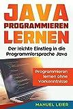 : Java programmieren lernen: Der leichte Einstieg in die Programmiersprache Java. Programmieren lernen ohne Vorkenntnisse.