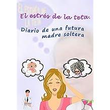 El estrés de la teta: Diario de una futura madre soltera