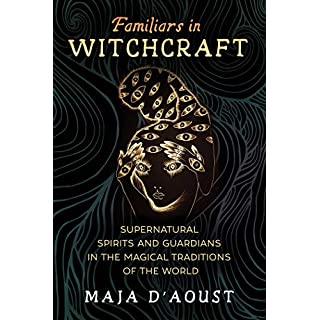 Familiars in Witchcraft: Supernatural Spirits and Guardians in the Magical Traditions of the World