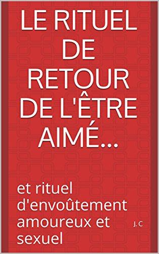 Le rituel de retour de l'être aimé...: et rituel d'envoûtement amoureux et sexuel par [C, J.]