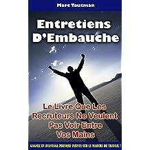Entretiens D'Embauche : Le Livre Que Les Recruteurs Ne Veulent Pas Voir Entre Vos Mains (French Edition)