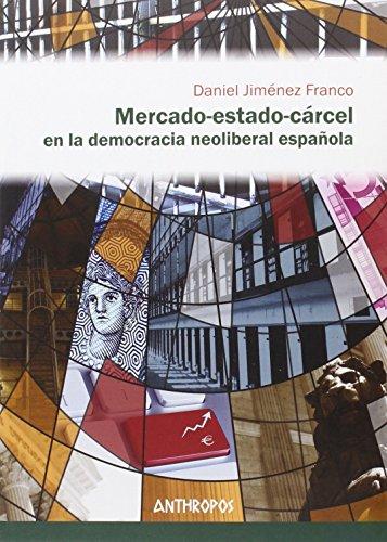 Mercado-estado-cárcel en la democracia neoliberal española (Autores, Textos y Temas. Ciencias Sociales) por Daniel Jiménez Franco