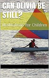 Can Olivia be still?: Meditations for Children (Stillness and Meditations for Children Book 1) (English Edition)