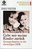 Gebt mir meine Kinder zurück. Zwangsadoption in der ehemaligen DDR - Ines Veith