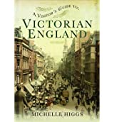 [(A Visitor's Guide to Victorian England)] [ By (author) Michelle Higgs ] [May, 2014]