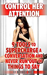 Control Her Attention: 9 Tools to Supercharge a Conversation and Never Run Out of Things to Say