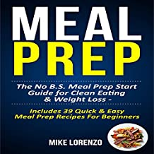 Meal Prep: The No BS Meal Prep Start Guide for Clean Eating & Weight Loss - Includes 39 Quick & Easy Meal Prep Recipes for Beginners: Meal Prep Series, Book 1