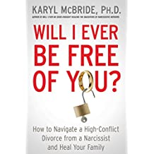 Will I Ever Be Free of You?: How to Navigate a High-Conflict Divorce from a Narcissist and Heal Your Family (English Edition)
