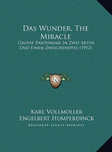 Das Wunder, the Miracle: Grosse Pantomime in Zwei Akten Und Einem Zwischenspiel (1912grosse Pantomime in Zwei Akten Und Einem Zwischenspiel (1912))