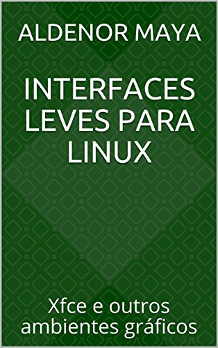 Interfaces leves para Linux: Xfce e outros ambientes gráficos (Portuguese Edition)