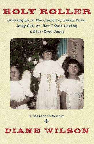 Holy Roller: Growing up in the Church of Knock down, Drag out;: Or, How I Quit Loving a Blue-Eyed Jesus: a Childhood Memoir First Printing Edition by Wilson, Diane (2008) Hardcover