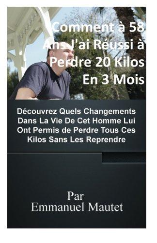 Comment a 58 Ans J'ai Perdu 20 Kilos en 3 Mois Sans Les Reprendre par Emmanuel Mautet Mautet