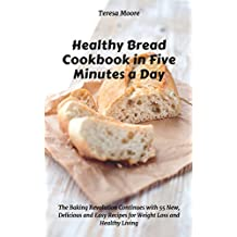 Healthy Bread Cookbook in Five Minutes a Day:  The Baking Revolution Continues with 55 New, Delicious and Easy Recipes for Weight Loss and Healthy Living ... and Easy Natural Food 10) (English Edition)
