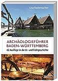 Archäologieführer Baden-Württemberg: 62 Ausflüge in die Ur- und Frühgeschichte - Lisa Rademacher