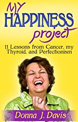 My Happiness Project:  11 Lessons from Cancer, my Thyroid, and Perfectionism (Advice for a Cancer Free Life)
