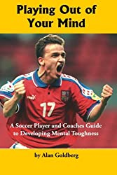 Playing Out of Your Mind: A Soccer Player and Coaches Guide to Developing Mental Toughness: Volume 1