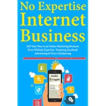 No Expertise Internet Marketing: Sell Your Way to an Online Marketing Business Even Without Expertise.Teespring Facebook Advertising & Fiverr Freelancing  (English Edition)