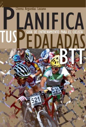 Planifica Tus Pedaladas BTT - Entrenamiento Ciclista: Mountain Bike por Chema Arguedas Lozano