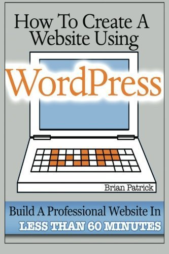 How To Create A Website Using Wordpress: The Beginner's Blueprint for Building a Professional Website in Less Than 60 Minutes by Brian Patrick (2013-04-15)